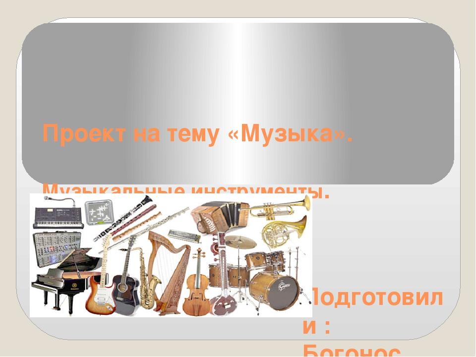 Проект на тему «Музыка». Музыкальные инструменты. Подготовили : Богонос Екате...