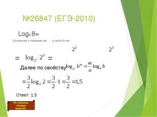 №26847 (ЕГЭ-2010) Log4 8= Основание 4 запишем как , а число 8 как . = = Отве