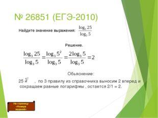 № 26851 (ЕГЭ-2010) Обьяснение: 25 = , по 3 правилу из справочника выносим 2