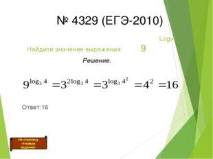Log34 Найдите значение выражения: 9 Решение. Ответ:16 № 4329 (ЕГЭ-2010) На с