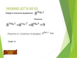 №26883 (ЕГЭ-2010) Решение по «Свойству логарифма» На страницу «Номера задани