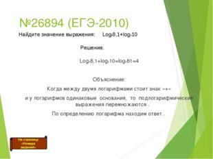 №26894 (ЕГЭ-2010) Log38,1+log310=log381=4 Объяснение: Когда между двумя лога