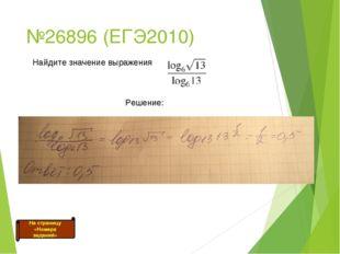 №26896 (ЕГЭ2010) Найдите значение выражения Решение: На страницу «Номера зада