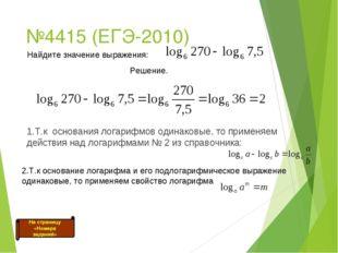 №4415 (ЕГЭ-2010) 1.Т.к основания логарифмов одинаковые, то применяем действия