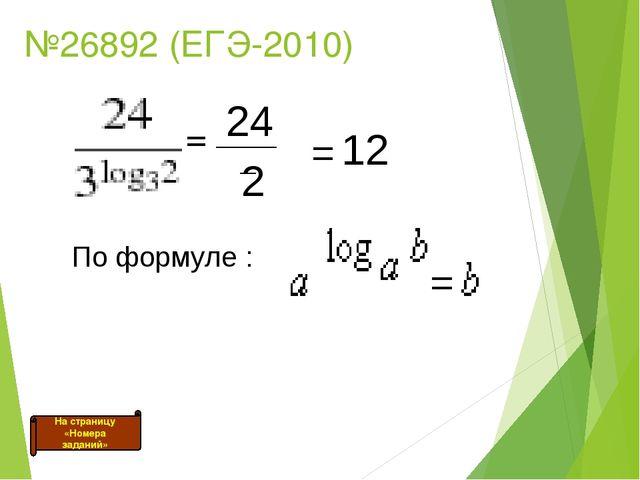 №26892 (ЕГЭ-2010) = _____ 24 2 = 12 По формуле : На страницу «Номера заданий»