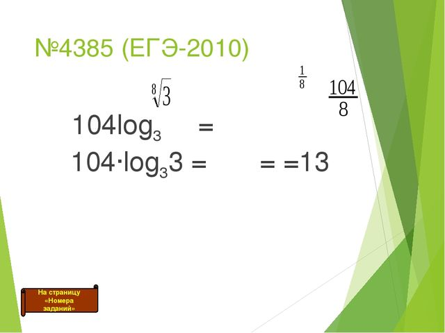 №4385 (ЕГЭ-2010) 104log3 = 104·log33 = = =13 На страницу «Номера заданий»