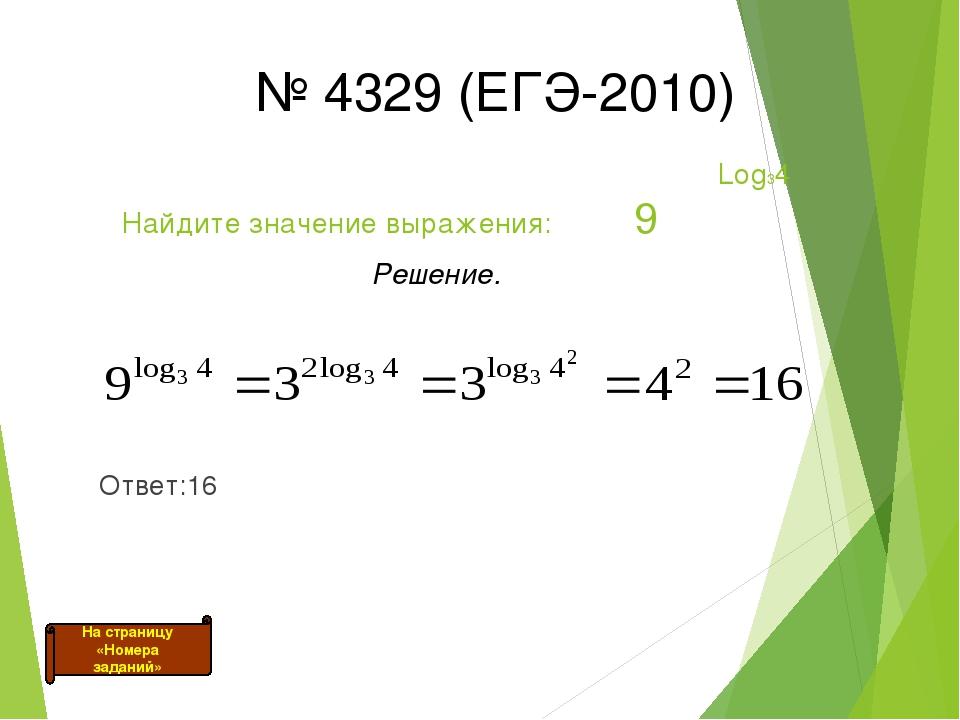 Log34 Найдите значение выражения: 9 Решение. Ответ:16 № 4329 (ЕГЭ-2010) На с...