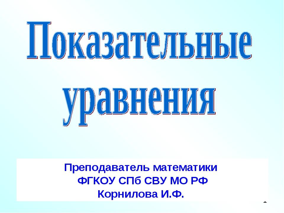 Преподаватель математики ФГКОУ СПб СВУ МО РФ Корнилова И.Ф.
