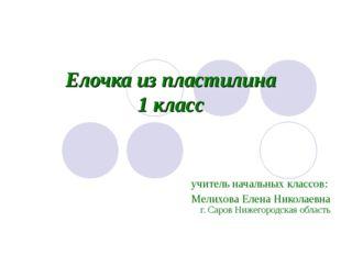 Елочка из пластилина 1 класс учитель начальных классов: Мелихова Елена Никола