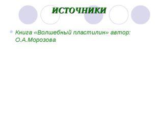 ИСТОЧНИКИ Книга «Волшебный пластилин» автор: О.А.Морозова