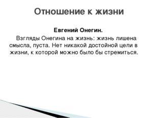 Евгений Онегин. Взгляды Онегина на жизнь: жизнь лишена смысла, пуста. Нет ни