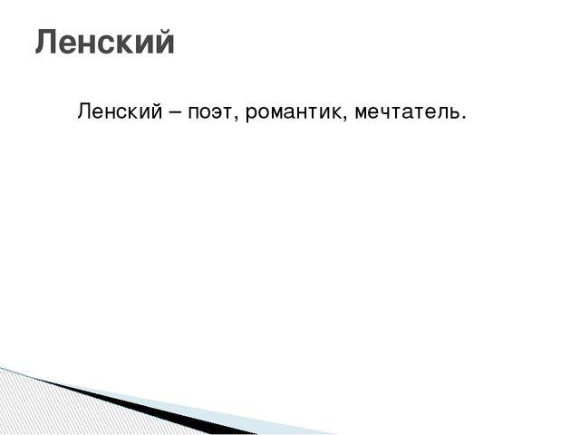 Ленский – поэт, романтик, мечтатель. Ленский