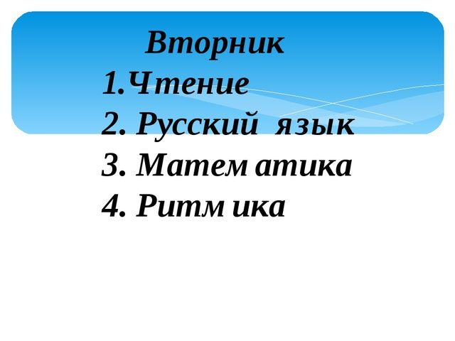 Вторник 1.Чтение 2. Русский язык 3. Математика 4. Ритмика