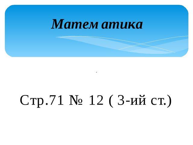 Математика Стр.71 № 12 ( 3-ий ст.)