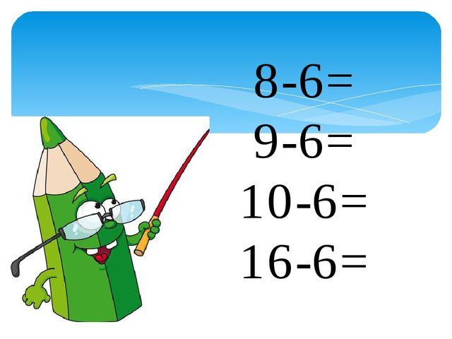 8-6= 9-6= 10-6= 16-6=