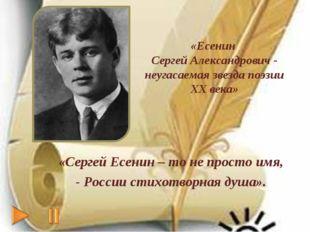 «Сергей Есенин – то не просто имя, - России стихотворная душа». «Есенин Серге