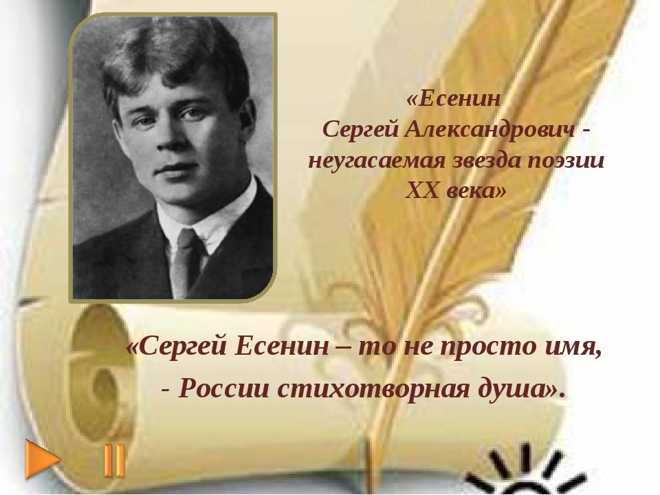 «Сергей Есенин – то не просто имя, - России стихотворная душа». «Есенин Серге...