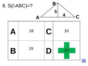 6. S( ABC)=? 5 4 A В С А 18 C 10 B 25 D 20