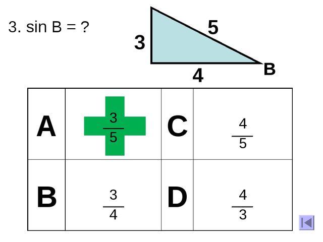 3. sin B = ? 3 4 5 B А 3 5 C 4 5 B 3 4 D 4 3