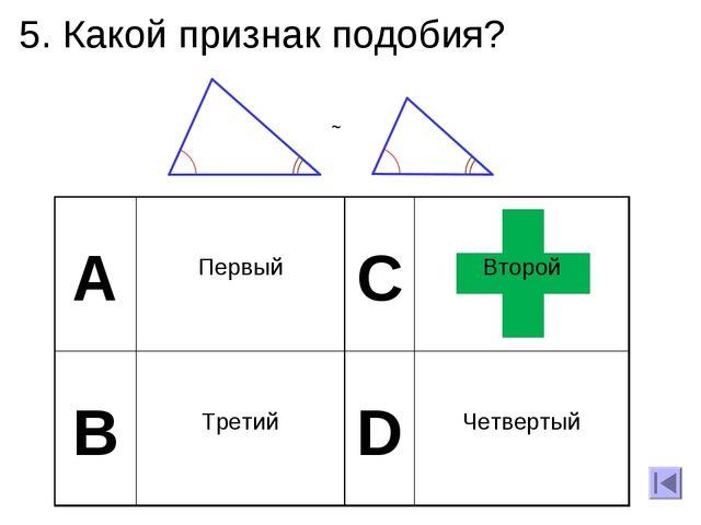 5. Какой признак подобия? А Первый C Второй B Третий D Четвертый