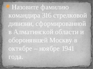 Назовите фамилию командира 316 стрелковой дивизии, сформированной в Алматинск
