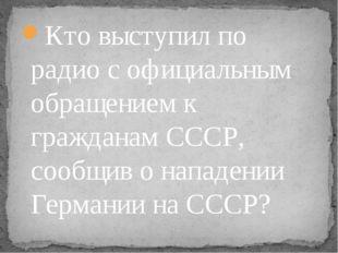 Кто выступил по радио с официальным обращением к гражданам СССР, сообщив о на