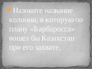 Назовите название колонии, в которую по плану «Барбаросса» вошел бы Казахстан