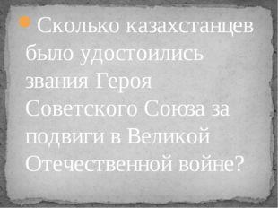 Сколько казахстанцев было удостоились звания Героя Советского Союза за подвиг