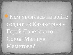 Кем являлась на войне солдат из Казахстана - Герой Советского Союза Маншук Ма