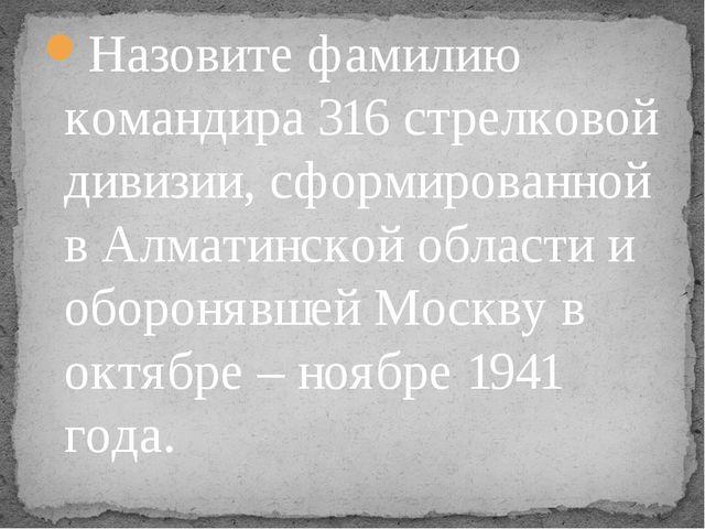 Назовите фамилию командира 316 стрелковой дивизии, сформированной в Алматинск...