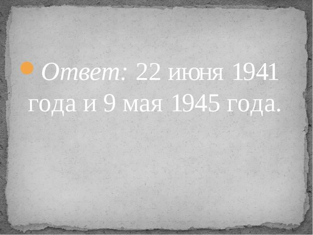 Ответ: 22 июня 1941 года и 9 мая 1945 года.