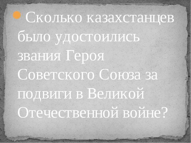 Сколько казахстанцев было удостоились звания Героя Советского Союза за подвиг...