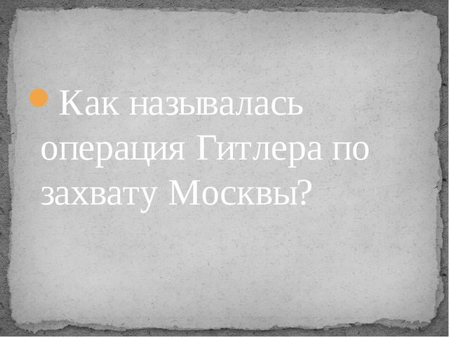 Как называлась операция Гитлера по захвату Москвы?