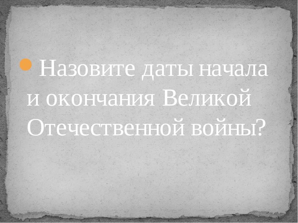 Назовите даты начала и окончания Великой Отечественной войны?