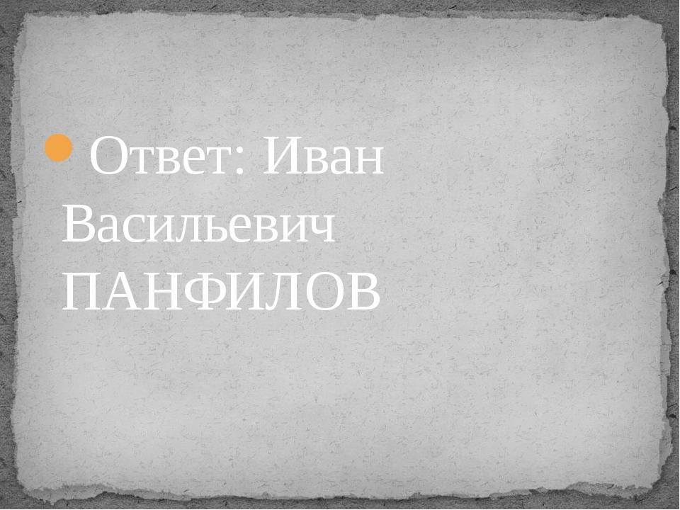 Ответ: Иван Васильевич ПАНФИЛОВ