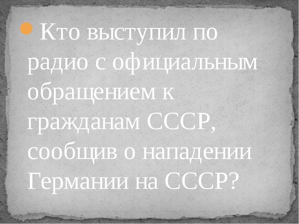 Кто выступил по радио с официальным обращением к гражданам СССР, сообщив о на...