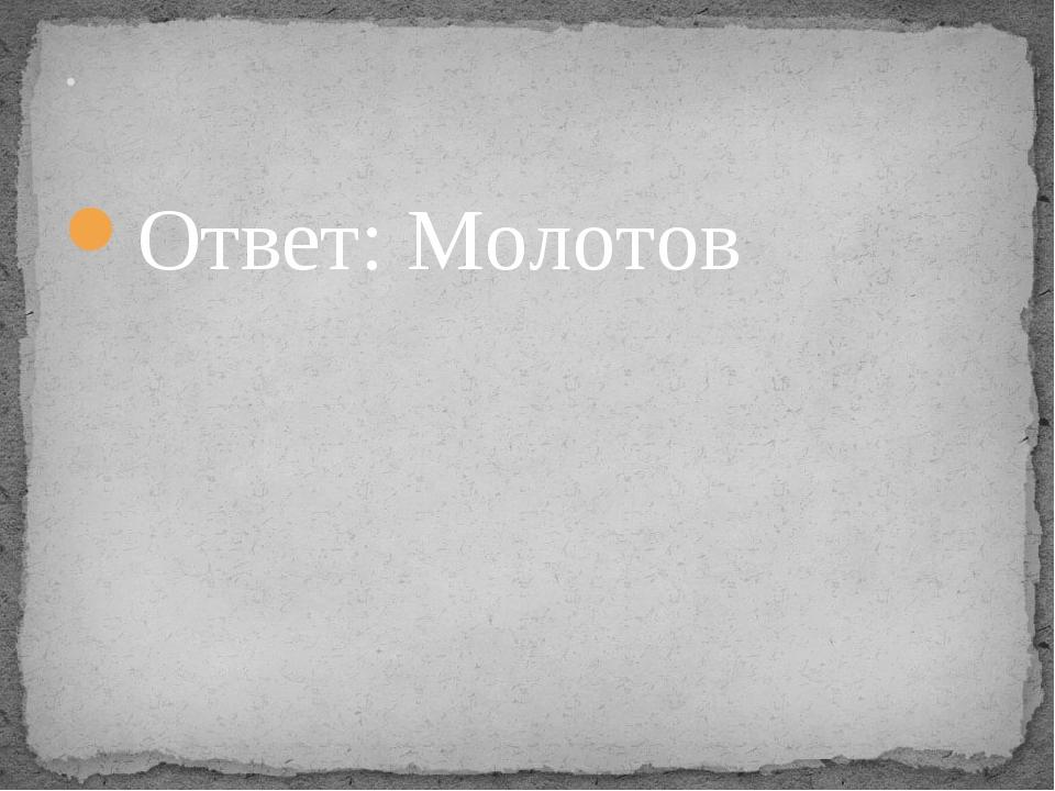Ответ: Молотов .
