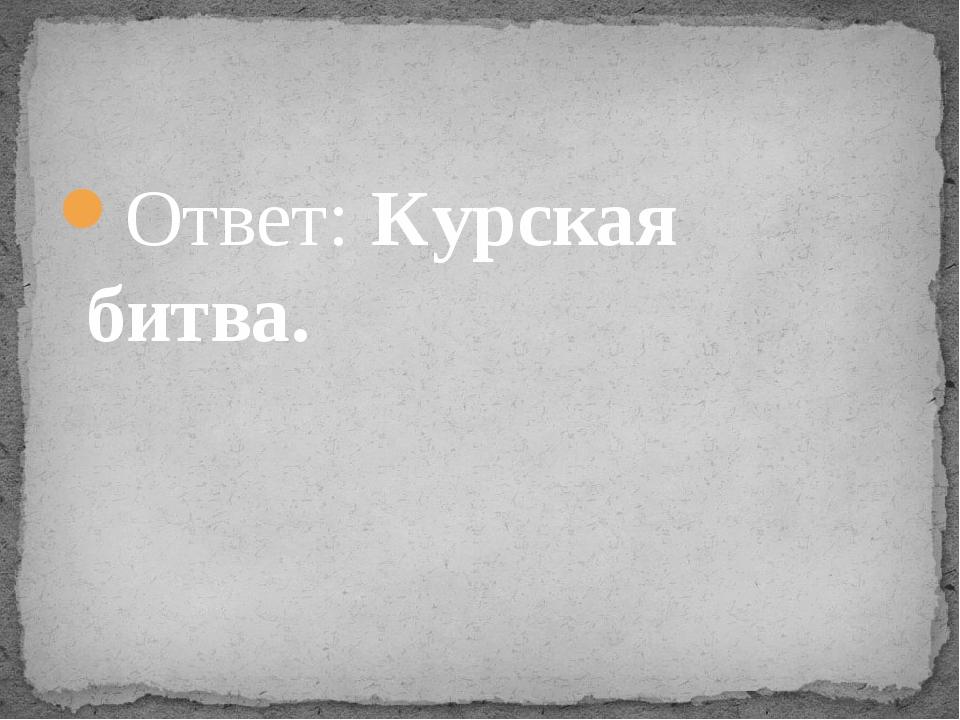 Ответ: Курская битва.