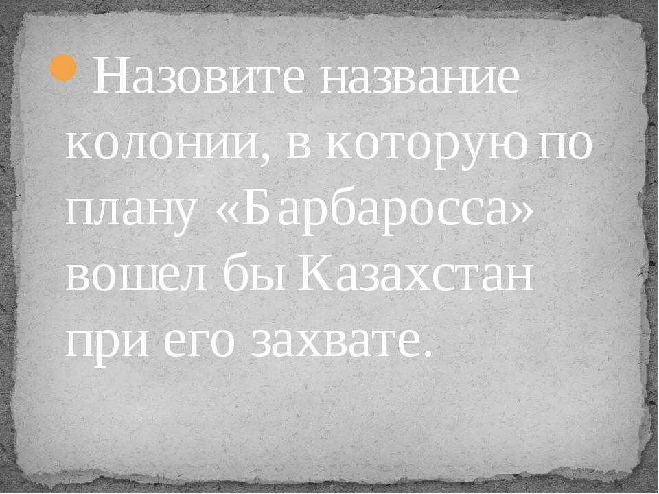 Назовите название колонии, в которую по плану «Барбаросса» вошел бы Казахстан...