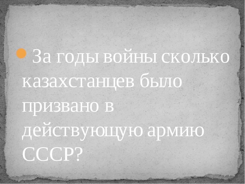 За годы войны сколько казахстанцев было призвано в действующую армию СССР?