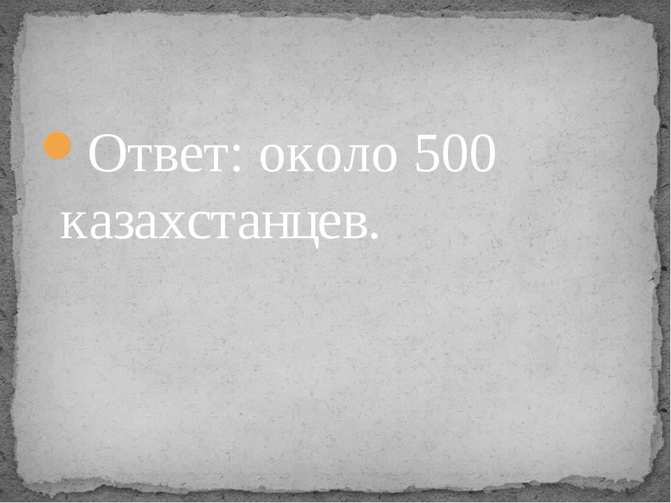 Ответ: около 500 казахстанцев.