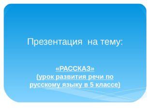 Презентация на тему: «РАССКАЗ» (урок развития речи по русскому языку в 5 клас