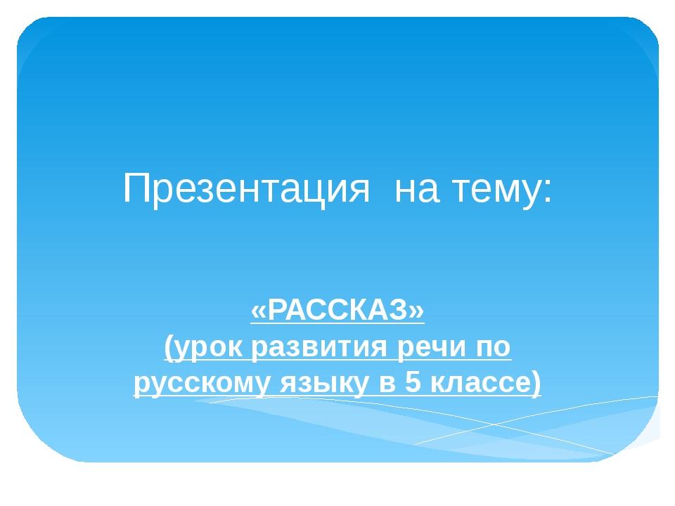 Презентация на тему: «РАССКАЗ» (урок развития речи по русскому языку в 5 клас...