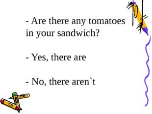 - Are there any tomatoes in your sandwich? - Yes, there are - No, there aren`t