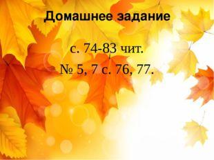 Домашнее задание с. 74-83 чит. № 5, 7 с. 76, 77.