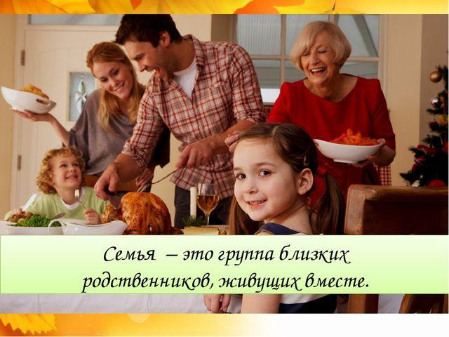 Семья – это группа близких родственников, живущих вместе.