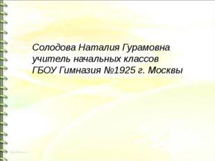 Солодова Наталия Гурамовна учитель начальных классов ГБОУ Гимназия №1925 г. М