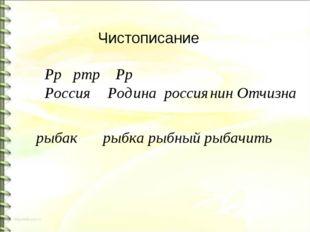 Чистописание Рр ртр Рр Россия Родина россиянин Отчизна рыбак рыбка рыбный рыб