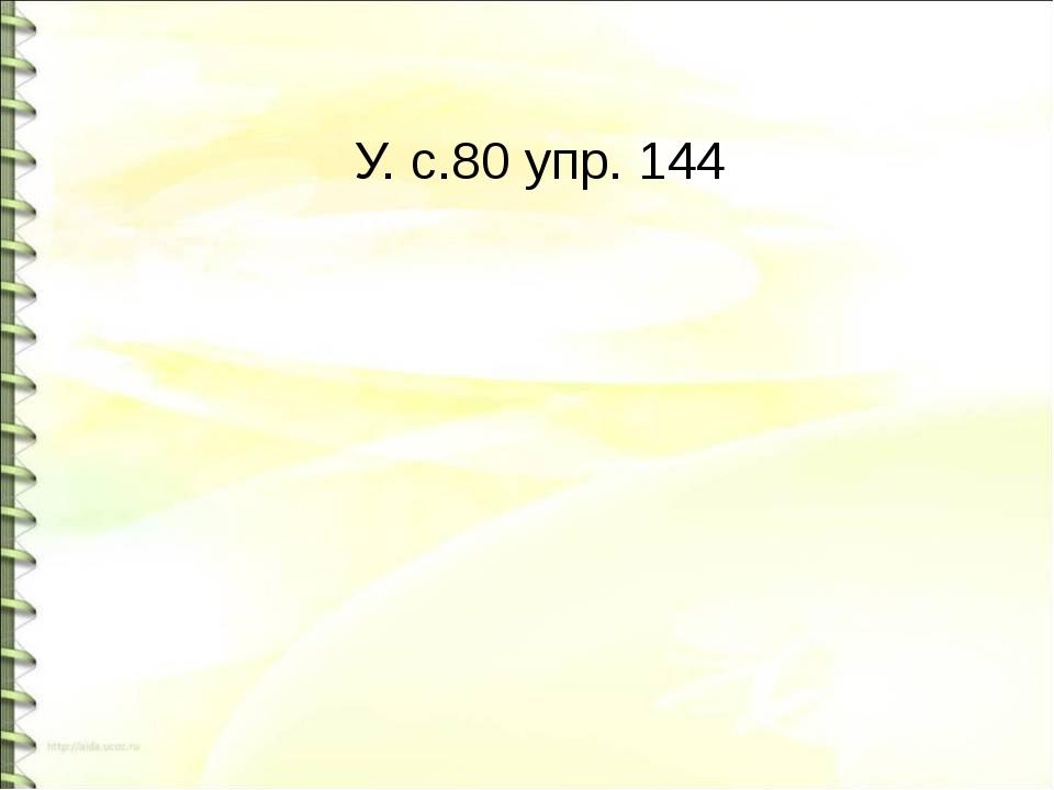 У. с.80 упр. 144