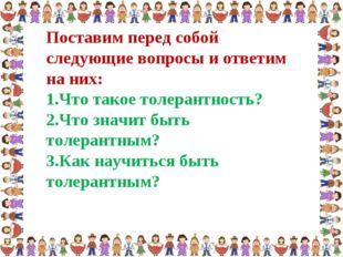 Поставим перед собой следующие вопросы и ответим на них: Что такое толерантно